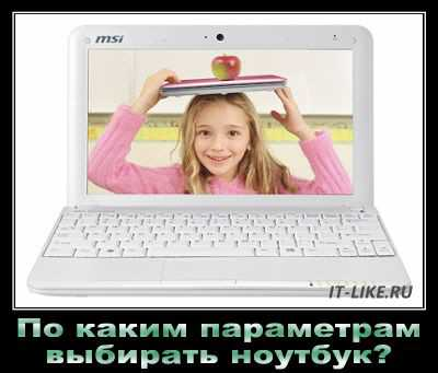 По каким параметрам выбирать ноутбук для себя